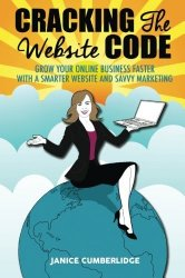 Cracking The Website Code: Grow Your Online Business Faster With A Smarter Website And Savvy Marketing