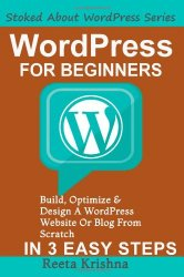 WordPress For Beginners: Build, Optimize And Design A WordPress Website Or Blog From Scratch, In 3 Easy Steps! (Stoked About WordPress Series)