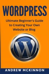 WordPress: Ultimate Beginner's Guide to Creating Your Own Website or Blog