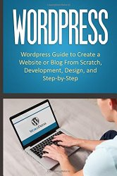 WordPress: WordPress Guide to Create a Website or Blog From Scratch, Development, Design, and Step-by-Step (WordPress,WordPress Guide, Website, Steb-by-Steb, Web Design)
