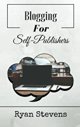 Blogging For Self-Publishers: The tools you need to grow and succeed