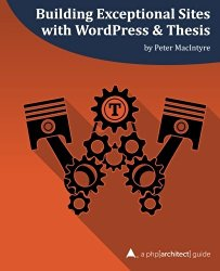 Building Exceptional Sites with WordPress & Thesis: A php[architect] Guide