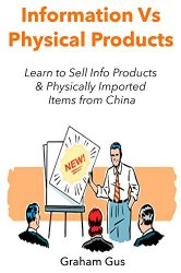 INFORMATION VS. PHYSICAL PRODUCTS: Learn to Sell Info Products & Physically Import Items from China (Bundle)