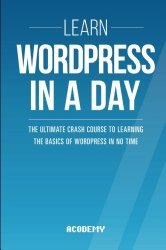 Learn WordPress In A DAY: The Ultimate Crash Course to Learning the Basics of WordPress In No Time (WordPress, WordPress Course, WordPress … WordPress Books, WordPress for Beginners)