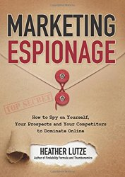 Marketing Espionage: How to Spy on Yourself,  Your Prospects and Your Competitors to Dominate Online