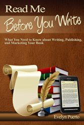 Read Me Before You Write: What You Need to Know about Writing, Publishing and Marketing Your Book