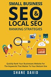 Small Business SEO & Local SEO Ranking Strategies: Quickly Rank Your Businesses Website For The Keywords That Matter To Your Bottom Line