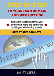 Step By Step To Your Own Domain And Webhosting: Tips and tricks for registering your own domain name and connecting it with your webhosting provider (Step By Step Booklets Book 1)