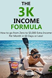 THE 3K INCOME FORMULA (bundle): How to go from Zero to $3,000 Extra Income Per Month in 60 Days or Less!