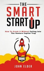 The Smart Startup: How To Crush It Without Falling Into The Venture Capital Trap