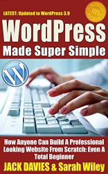 WordPress Made Super Simple – How Anyone Can Build A Professional Looking Website From Scratch: Even A Total Beginner: WordPress 2014 For The Website Beginner (Super Simple Series)