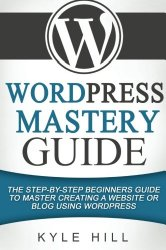 WordPress Mastery Guide: The Step By Step Beginners Guide to Master Creating a W