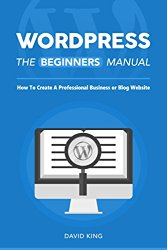 WordPress: The Beginners Manual: How To Create A Professional Business or Blog Website