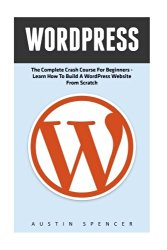 WordPress: The Complete Crash Course For Beginners – Learn How To Build A WordPress Website From Scratch! (WordPress, WordPress For Beginners, WordPress Guide)