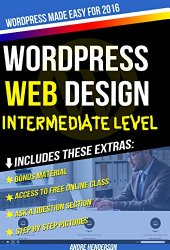 WordPress Web Design Made Easy: Intermediate Level – (Part II of WordPress Made Easy Series): Designed with the latest version of WordPress 4.5.3 – (Intermediate Level) – Also includes bonus material