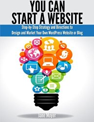 You Can Start A Website: Step-by-Step Strategy and Directions to Design and Market Your Own WordPress Website or Blog