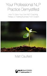 Your Professional NLP Practice Demystified: How To Grow Your Own NLP Coaching, Therapy or Training Business (NLP Demystified) (Volume 3)