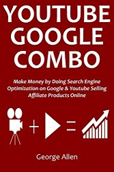 YOUTUBE GOOGLE COMBO: Make Money by Doing Search Engine Optimization on Google & Youtube Selling Affiliate Products Online