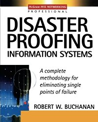 Disaster Proofing Information Systems : A Complete Methodology for Eliminating Single Points of Failure