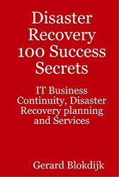 Disaster Recovery 100 Success Secrets: IT Business Continuity, Disaster Recovery Planning and Services