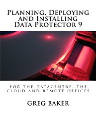Planning, Deploying and Installing Data Protector 9: For the datacentre, the cloud and remote offices (Volume 1)