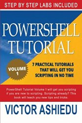 Powershell Tutorial Volume 1: 7 Practical Tutorials That Will Get You Scripting In No Time (Powershell Scripting, Powershell In Depth, Powershell Cookbook, Windows Powershell)