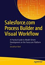Salesforce.com Process Builder and Visual Workflow: A Practical Guide to Model-Driven Development on the Force.com Platform