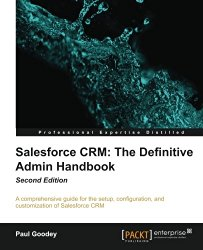 Salesforce CRM: The Definitive Admin Handbook – Second Edition