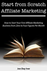 Start from Scratch Affiliate Marketing: How to Start Your First Affiliate Marketing Business from Zero to Four Figures Per Month (Bundle)