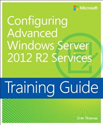 Training Guide Configuring Advanced Windows Server 2012 R2 Services (MCSA) (Microsoft Press Training Guide)