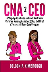 CNA to CEO: A Step-by-Step Guide on How I Went From Certified Nursing Assistant (CNA) to CEO of A Successful Home Care Company