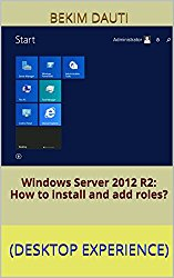 Windows Server 2012 R2: How to install and add roles?: (Desktop Experience) (Windows Server 2012 R2: From installation to configuration)