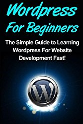 WordPress: For Beginners: The Simple Guide to Learning WordPress For Website Development Fast!