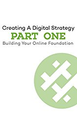 Digital Strategy Part 1: Building Your Online Foundation (The Digital Strategy Series)