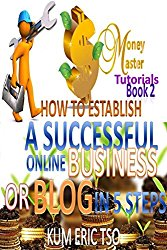 How to Establish a Successful Online Business or Blog in 5 Steps (Money Master Tutorials Book 3)