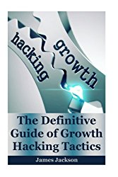 Growth Hacking: The Definitive Guide of Growth Hacking Tactics(growth mindset, growth hacker,growth marketing,growth seo,growth engines,growth investing,seo marketing,seo for growth) (Volume 1)