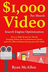 $1,000 Per Month Video SEO: How to Make $1,000 Per Month Ranking Videos for Local Business Clients and CPA Offers Without Having Any SEO Skills