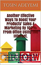 Another Effective Ways To Boost Your Products' Sales & Marketing By 100% From Office Using The Internet.: How I Always Make Sales To 8 Customers From Every 10 I Prospect. Not Seo, facebook ads…