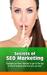 Secrets of SEO Marketing: Strategies on How I learned to Get to the Top of Search Engines and How You Can Too