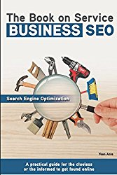 The Book on Service Business SEO: A practical guide for the clueless or the informed to get found online