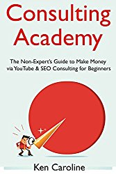 Consulting Academy: The Non-Expert's Guide to Make Money  via YouTube & SEO Consulting for Beginners