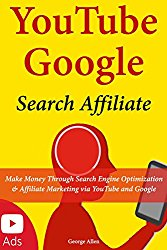 YouTube Google Search Affiliate: Make Money Through Search Engine Optimization & Affiliate Marketing via YouTube and Google