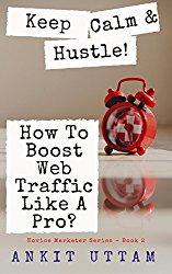 Keep Calm and Hustle! How To Boost Blog Traffic Like A Pro?: A Guide To Create Viral Content, Build Traffic, And Turn Your Blogging Passion Into Profit (Novice Marketer Series Book 2)