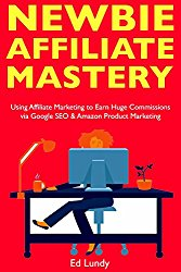 Newbie Affiliate Mastery: Using Affiliate Marketing to Earn Huge Commissions via Google SEO & Amazon Product Marketing