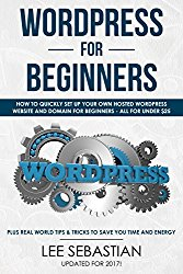 WordPress For Beginners: How To Quickly Set Up Your Own Hosted WordPress Website And Domain – All For Under $25 – Plus Real World Tips & Tricks To Save Your Time and Energy