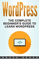 WordPress: The Complete Beginner's Guide To Learn WordPress (WordPress Guide) (Volume 1)