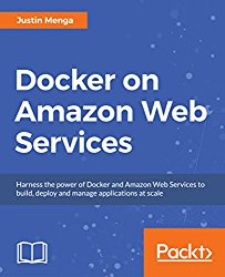 Docker on Amazon Web Services: Harness the power of Docker and Amazon Web Services to build, deploy and manage applications at scale