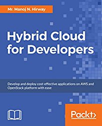 Hybrid Cloud for Developers: Develop and deploy cost-effective applications on AWS and OpenStack platform with ease
