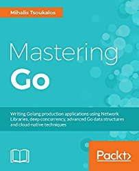 Mastering Go: Writing Golang production applications using Network Libraries, deep concurrency, advanced Go data structures and cloud-native techniques