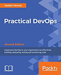 Practical DevOps – Second Edition: Implement DevOps in your organization by effectively building, deploying, testing and monitoring code